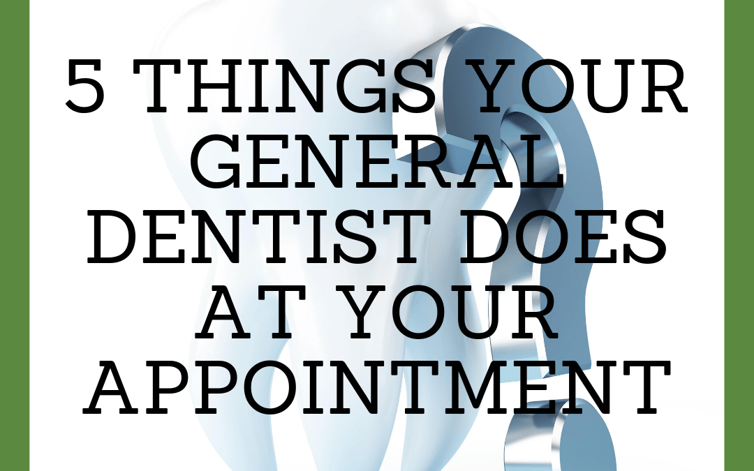 5 Things Your General Dentist Does During Your Appointment